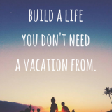 build a life you dont need a vacation from